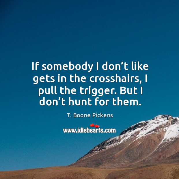 If somebody I don't like gets in the crosshairs, I pull the trigger. But I don't hunt for them. Image