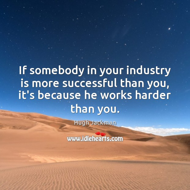 If somebody in your industry is more successful than you, it's because Image
