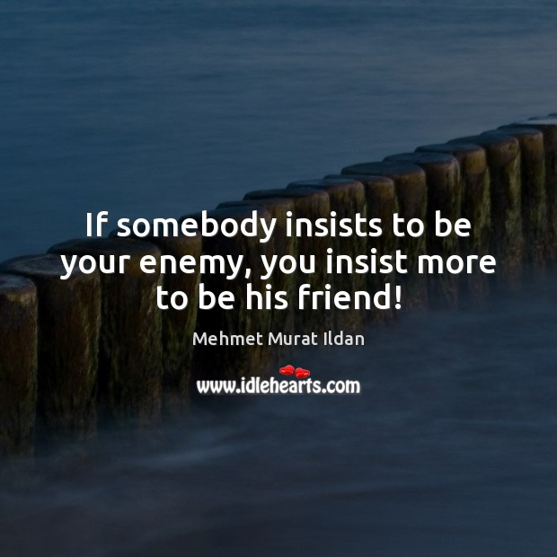 Image, If somebody insists to be your enemy, you insist more to be his friend!