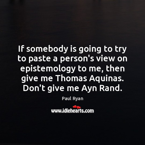 If somebody is going to try to paste a person's view on Paul Ryan Picture Quote
