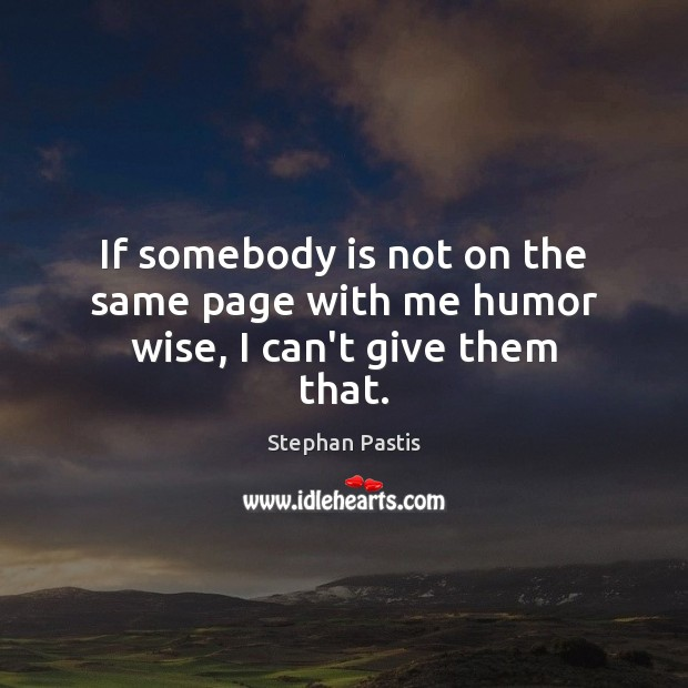 If somebody is not on the same page with me humor wise, I can't give them that. Stephan Pastis Picture Quote
