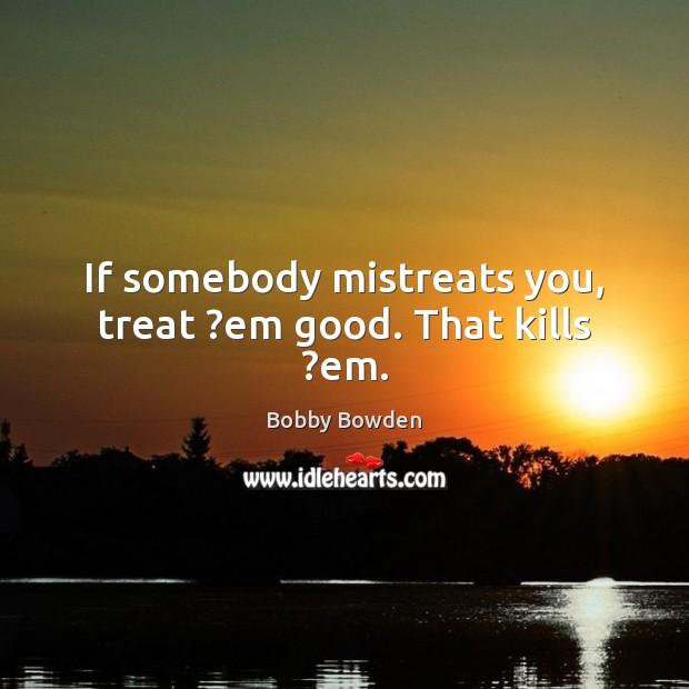 Image, If somebody mistreats you, treat ?em good. That kills ?em.