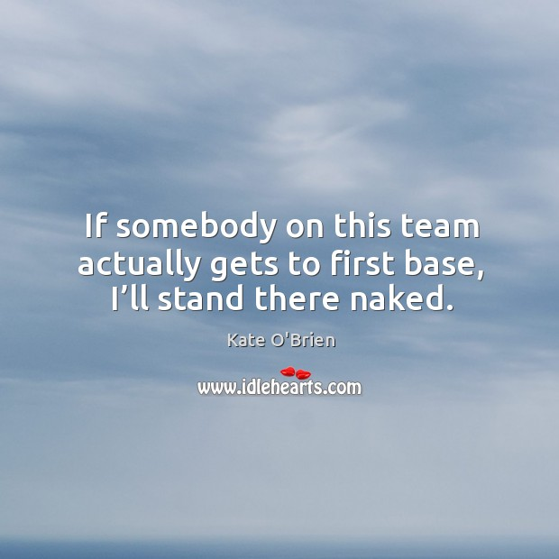 If somebody on this team actually gets to first base, I'll stand there naked. Kate O'Brien Picture Quote