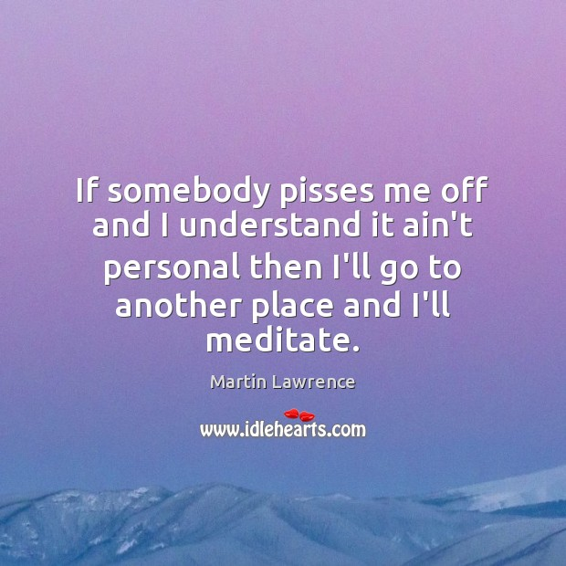 If somebody pisses me off and I understand it ain't personal then Image