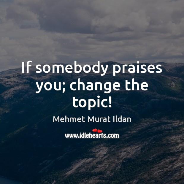 If somebody praises you; change the topic! Mehmet Murat Ildan Picture Quote