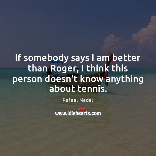 If somebody says I am better than Roger, I think this person Rafael Nadal Picture Quote