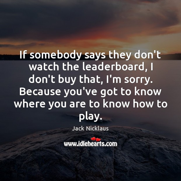 Image, If somebody says they don't watch the leaderboard, I don't buy that,
