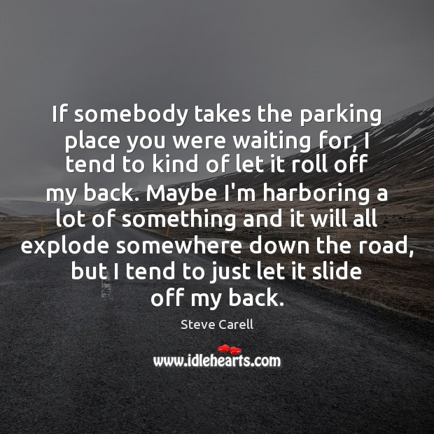 If somebody takes the parking place you were waiting for, I tend Steve Carell Picture Quote