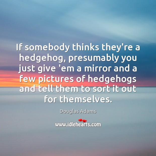 If somebody thinks they're a hedgehog, presumably you just give 'em a Image