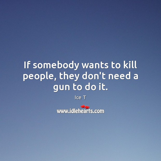 If somebody wants to kill people, they don't need a gun to do it. Ice T Picture Quote