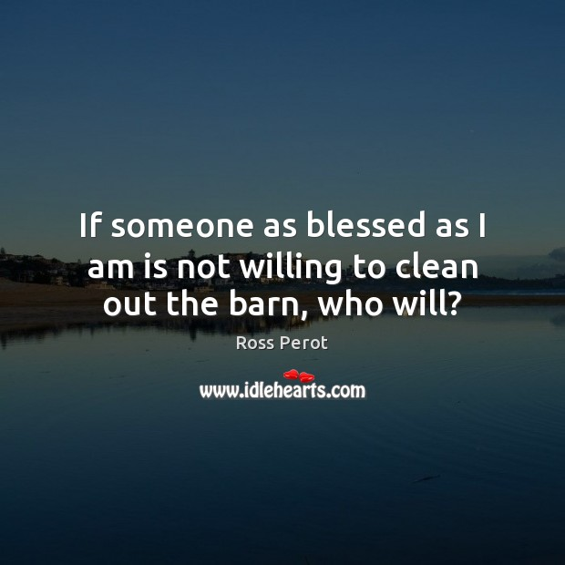 If someone as blessed as I am is not willing to clean out the barn, who will? Ross Perot Picture Quote