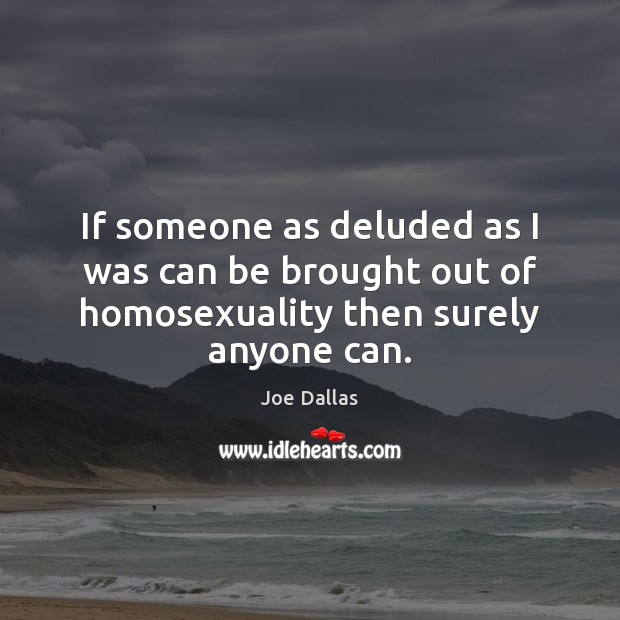 If someone as deluded as I was can be brought out of homosexuality then surely anyone can. Image