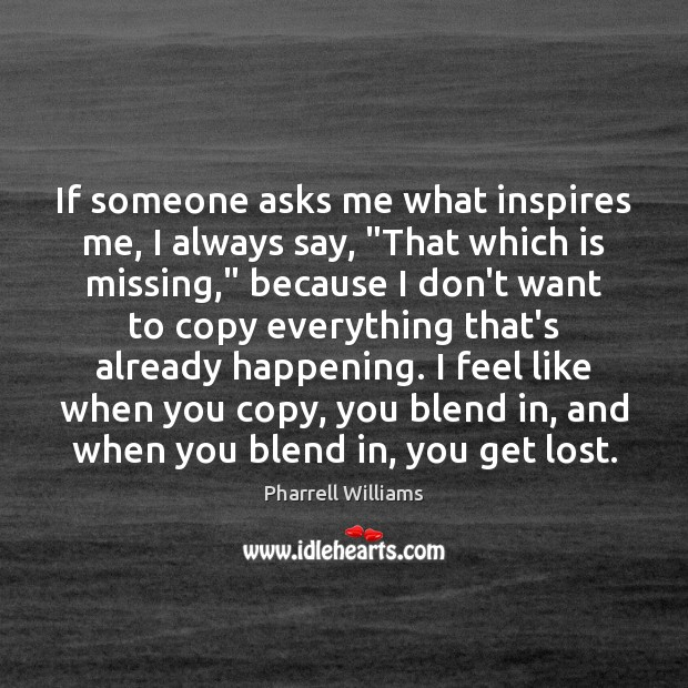 """Image, If someone asks me what inspires me, I always say, """"That which"""