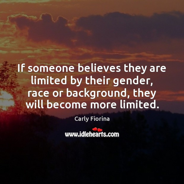 If someone believes they are limited by their gender, race or background, Carly Fiorina Picture Quote