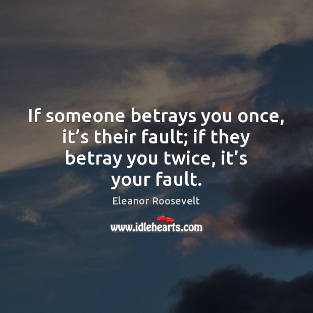 If someone betrays you once, it's their fault; if they betray Eleanor Roosevelt Picture Quote