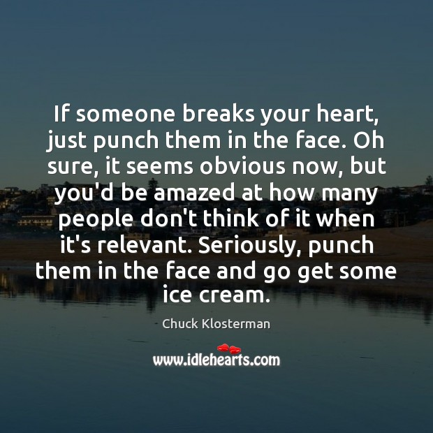 If someone breaks your heart, just punch them in the face. Oh Chuck Klosterman Picture Quote
