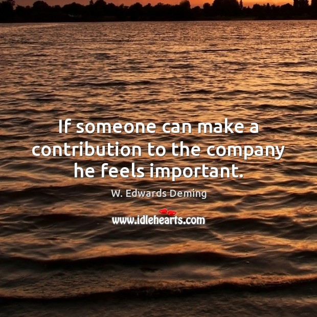 If someone can make a contribution to the company he feels important. W. Edwards Deming Picture Quote