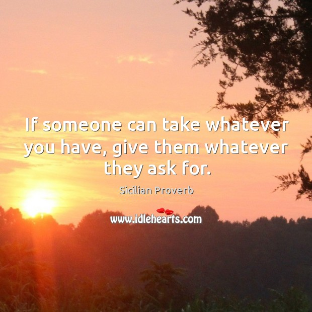 Image, If someone can take whatever you have, give them whatever they ask for.