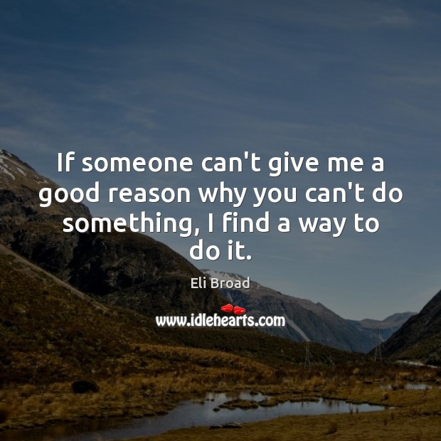 If someone can't give me a good reason why you can't do something, I find a way to do it. Eli Broad Picture Quote