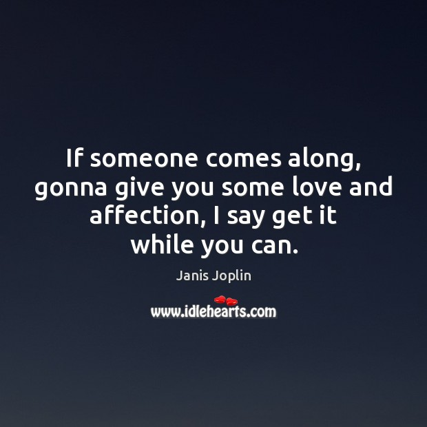 If someone comes along, gonna give you some love and affection, I Janis Joplin Picture Quote