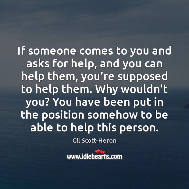 If someone comes to you and asks for help, and you can Gil Scott-Heron Picture Quote