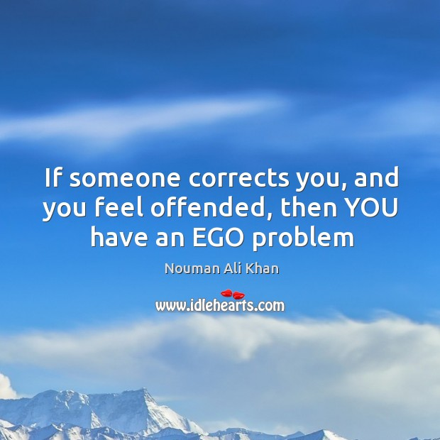 If someone corrects you, and you feel offended, then YOU have an EGO problem Image