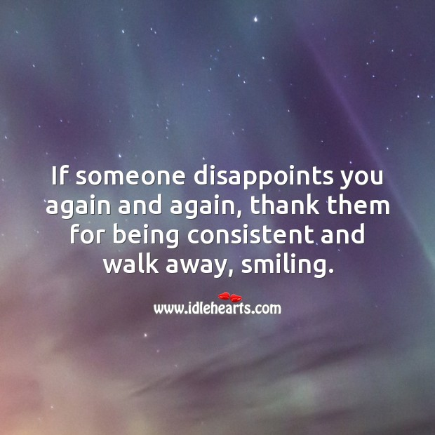 Image, If someone disappoints you again and again, thank them and walk away.