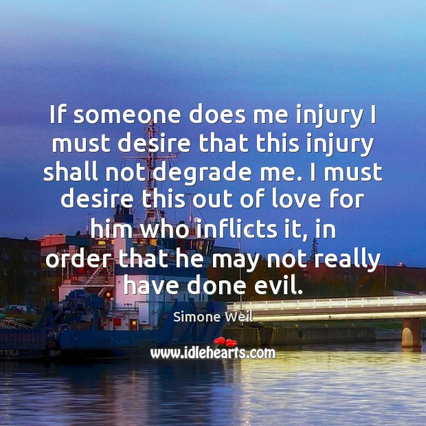 If someone does me injury I must desire that this injury shall Simone Weil Picture Quote