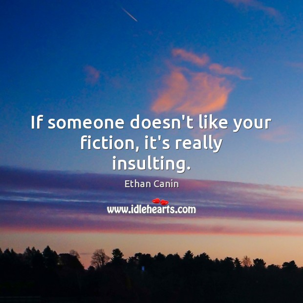 If someone doesn't like your fiction, it's really insulting. Image