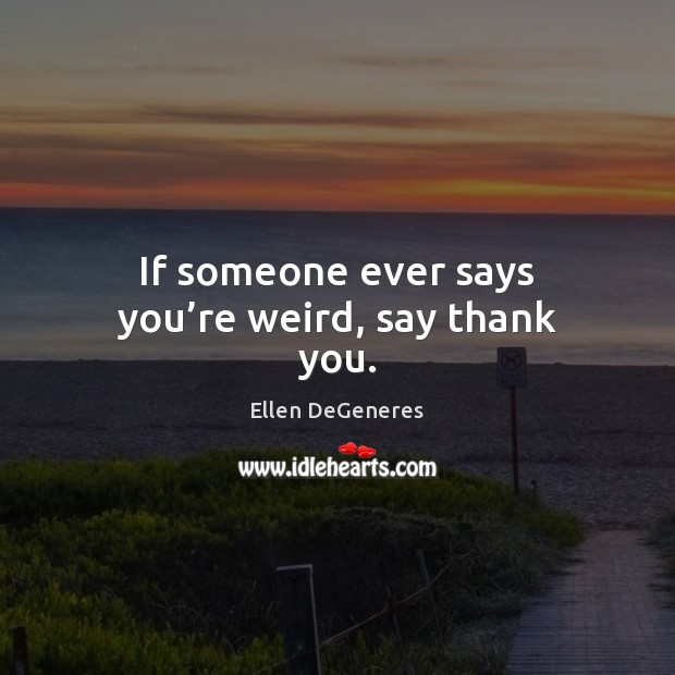 If someone ever says you're weird, say thank you. Ellen DeGeneres Picture Quote