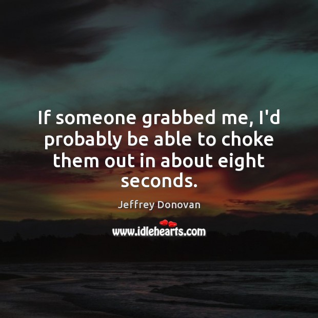 If someone grabbed me, I'd probably be able to choke them out in about eight seconds. Jeffrey Donovan Picture Quote