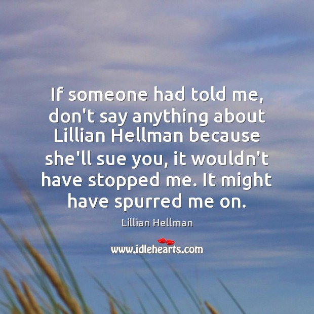 If someone had told me, don't say anything about Lillian Hellman because Lillian Hellman Picture Quote