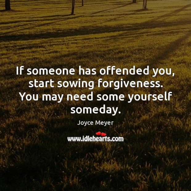 If someone has offended you, start sowing forgiveness. You may need some yourself someday. Joyce Meyer Picture Quote