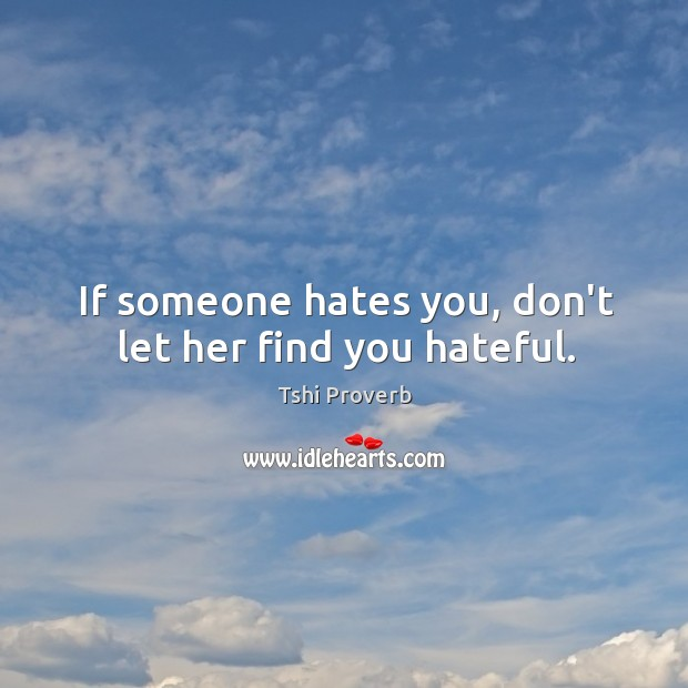 If someone hates you, don't let her find you hateful. Tshi Proverbs Image