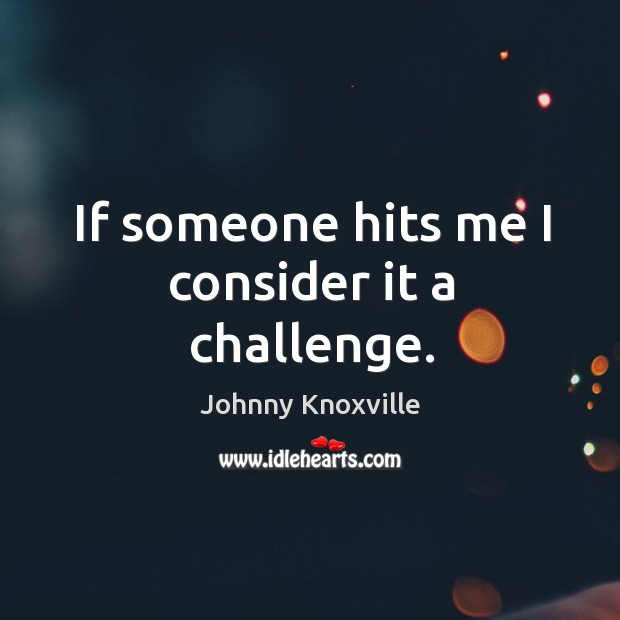 If someone hits me I consider it a challenge. Johnny Knoxville Picture Quote