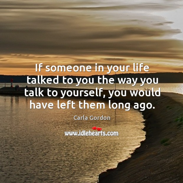 Image, If someone in your life talked to you the way you talk to yourself, you would have left them long ago.