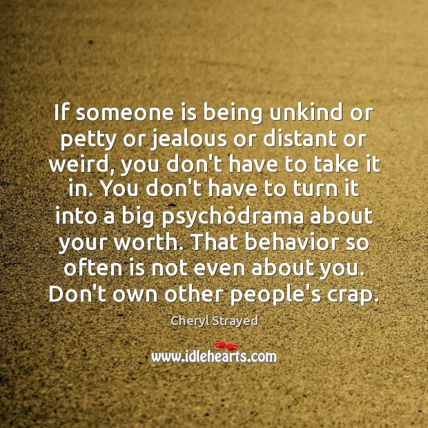 If someone is being unkind or petty or jealous or distant or Image