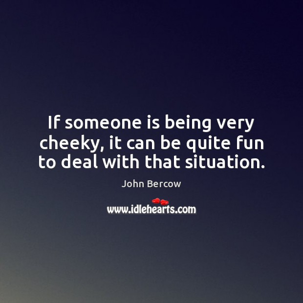 If someone is being very cheeky, it can be quite fun to deal with that situation. Image