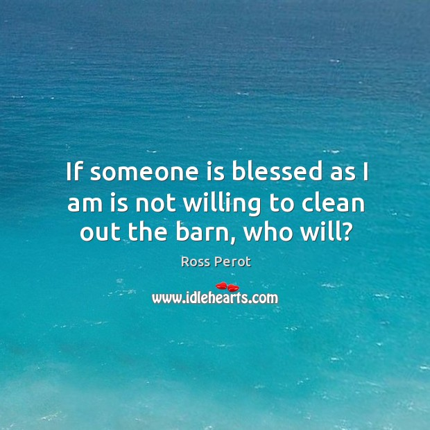 If someone is blessed as I am is not willing to clean out the barn, who will? Ross Perot Picture Quote