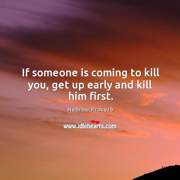 Image, If someone is coming to kill you, get up early and kill him first.