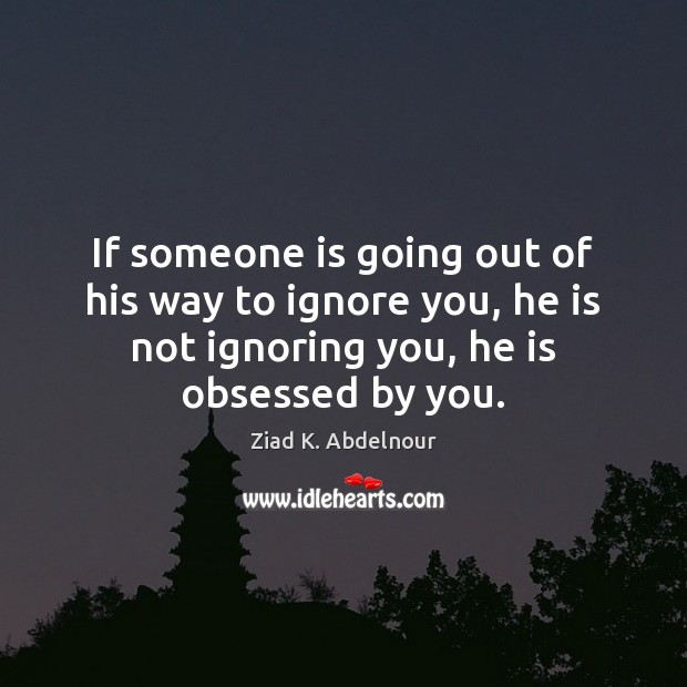 Image, If someone is going out of his way to ignore you, he