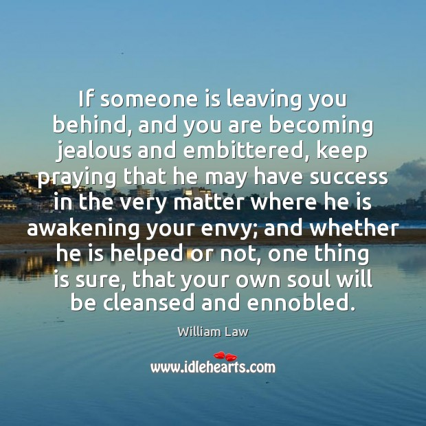 If someone is leaving you behind, and you are becoming jealous and William Law Picture Quote