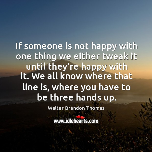 If someone is not happy with one thing we either tweak it until they're happy with it. Image