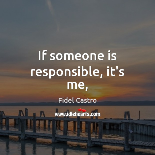 If someone is responsible, it's me, Fidel Castro Picture Quote
