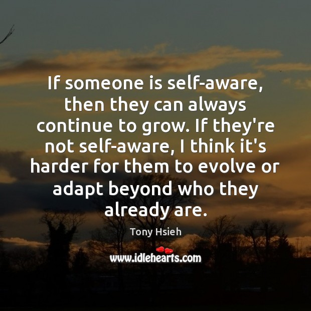 If someone is self-aware, then they can always continue to grow. If Tony Hsieh Picture Quote