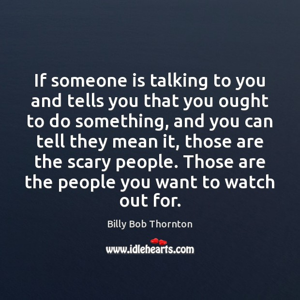 If someone is talking to you and tells you that you ought Billy Bob Thornton Picture Quote
