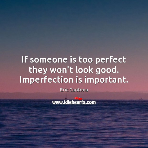 If someone is too perfect they won't look good. Imperfection is important. Eric Cantona Picture Quote