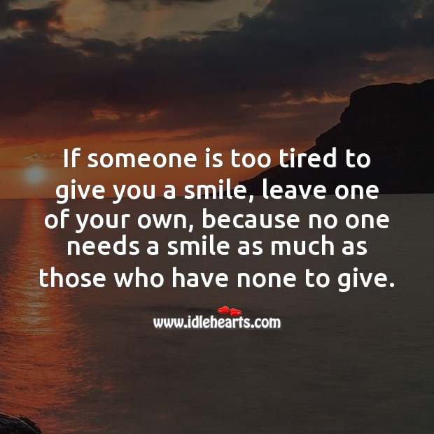 If someone is too tired to give you a smile Image