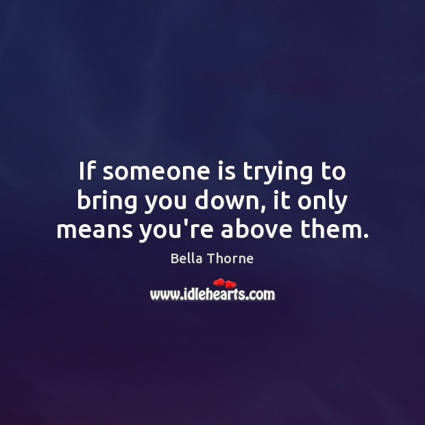 If someone is trying to bring you down, it only means you're above them. Image