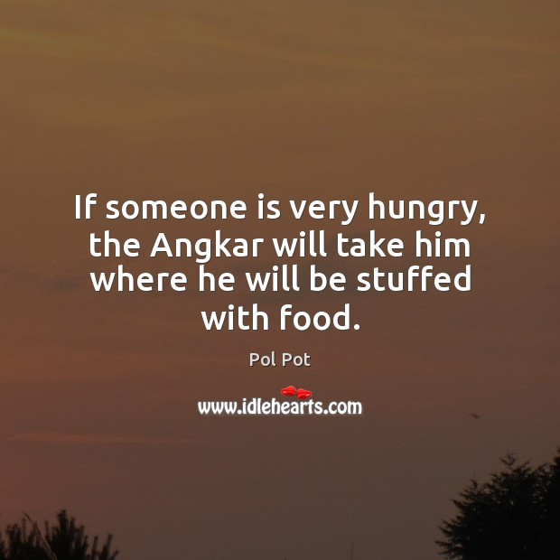 If someone is very hungry, the Angkar will take him where he will be stuffed with food. Pol Pot Picture Quote